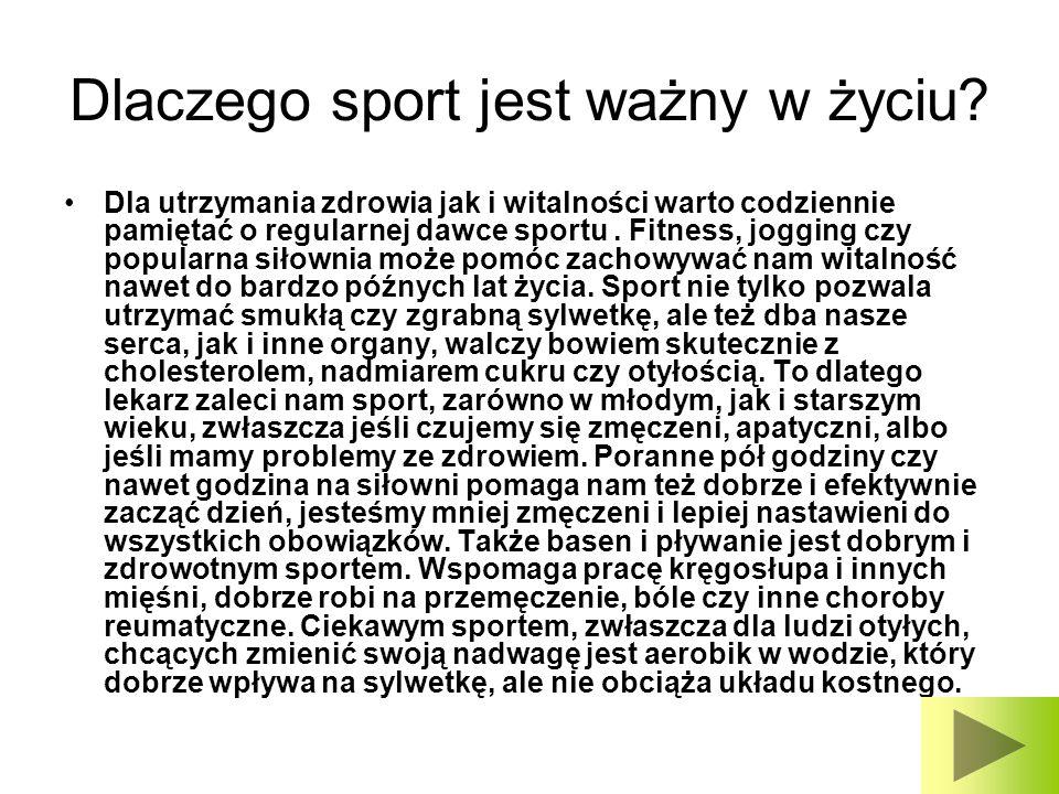 Dlaczego sport jest ważny w życiu? Dla utrzymania zdrowia jak i witalności warto codziennie pamiętać o regularnej dawce sportu. Fitness, jogging czy p