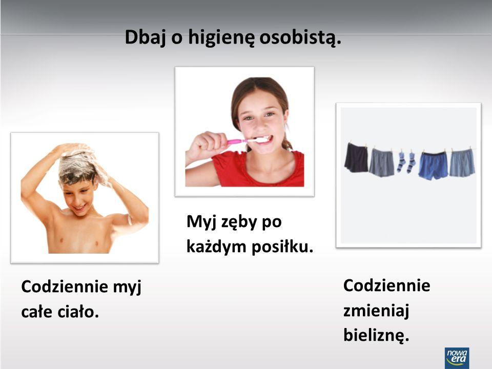 Dbaj o higienę osobistą. Codziennie myj całe ciało. Myj zęby po każdym posiłku. Codziennie zmieniaj bieliznę.