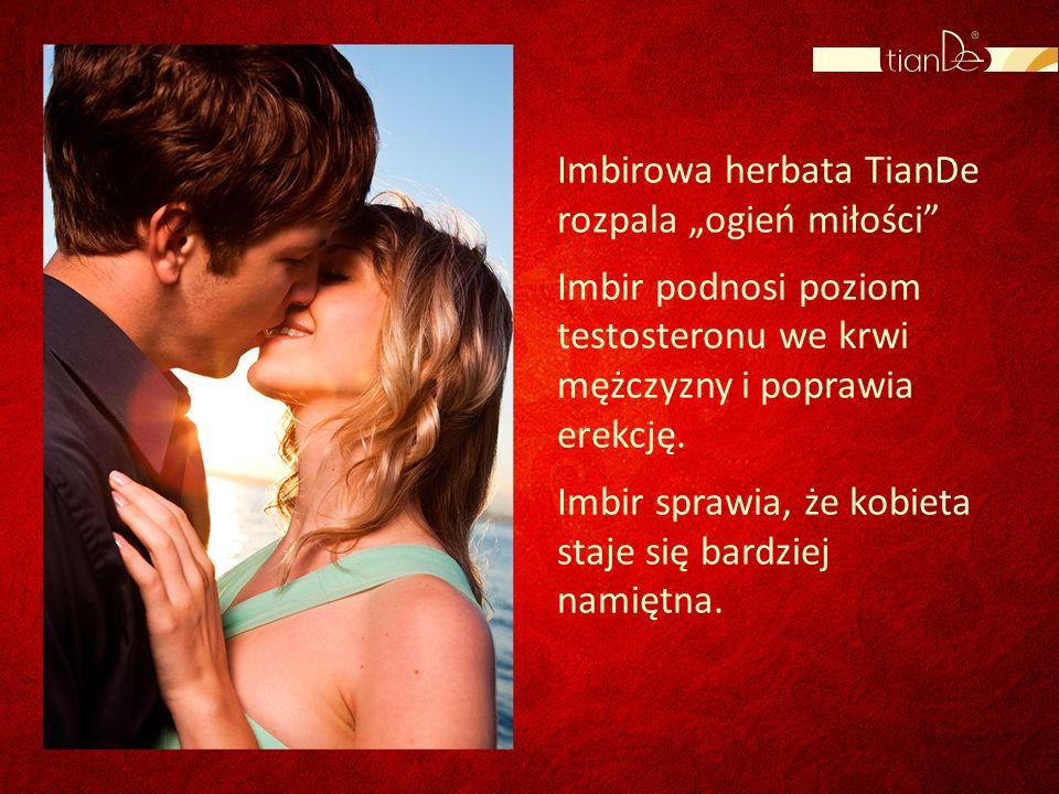 Imbirowa herbata TianDe rozpala ogień miłości Imbir podnosi poziom testosteronu we krwi mężczyzny i poprawia erekcję. Imbir sprawia, że kobieta staje