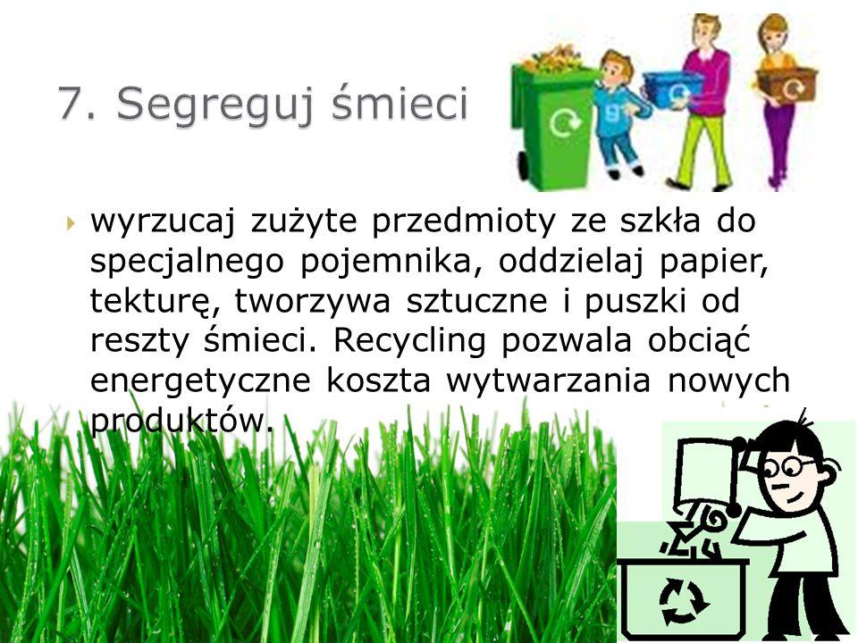 wyrzucaj zużyte przedmioty ze szkła do specjalnego pojemnika, oddzielaj papier, tekturę, tworzywa sztuczne i puszki od reszty śmieci. Recycling pozwal