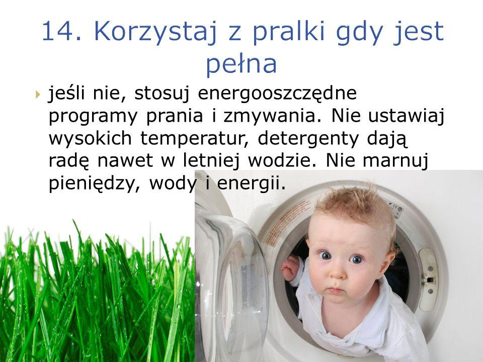 jeśli nie, stosuj energooszczędne programy prania i zmywania. Nie ustawiaj wysokich temperatur, detergenty dają radę nawet w letniej wodzie. Nie marnu