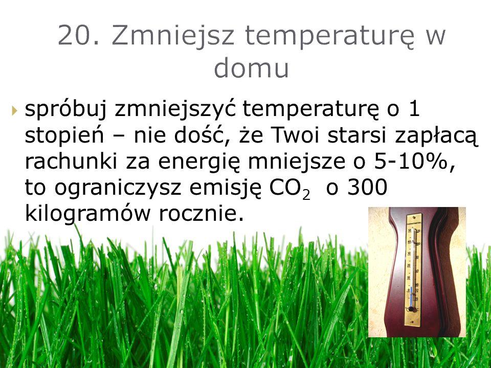 spróbuj zmniejszyć temperaturę o 1 stopień – nie dość, że Twoi starsi zapłacą rachunki za energię mniejsze o 5-10%, to ograniczysz emisję CO 2 o 300 kilogramów rocznie.