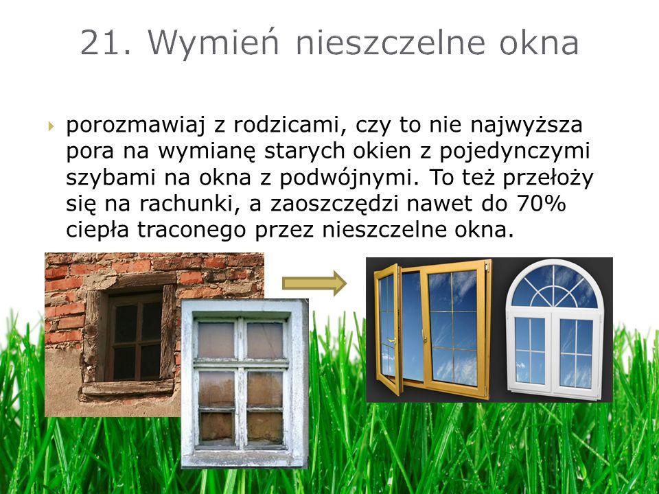 porozmawiaj z rodzicami, czy to nie najwyższa pora na wymianę starych okien z pojedynczymi szybami na okna z podwójnymi. To też przełoży się na rachun