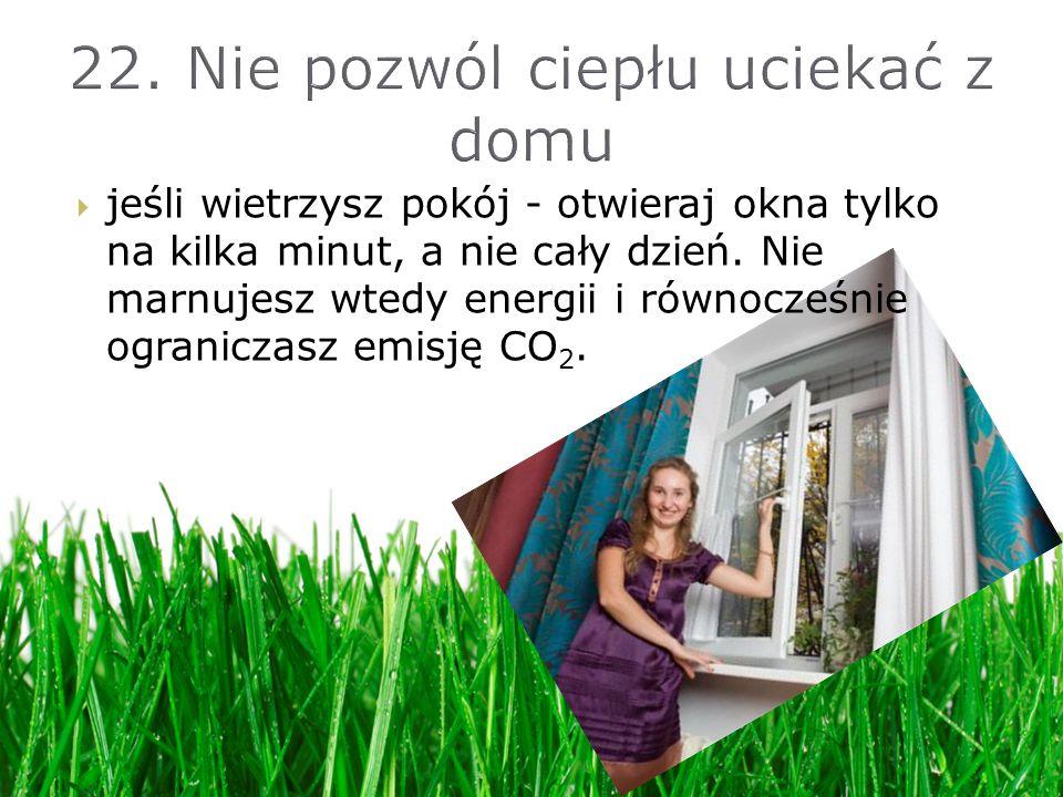 jeśli wietrzysz pokój - otwieraj okna tylko na kilka minut, a nie cały dzień. Nie marnujesz wtedy energii i równocześnie ograniczasz emisję CO 2.