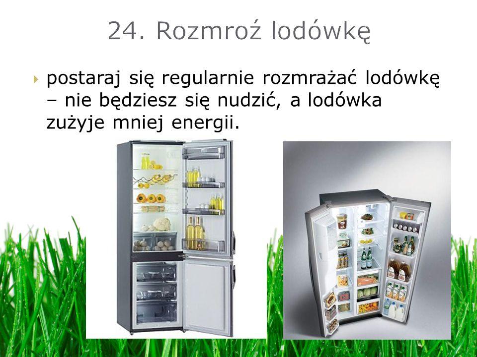 postaraj się regularnie rozmrażać lodówkę – nie będziesz się nudzić, a lodówka zużyje mniej energii.