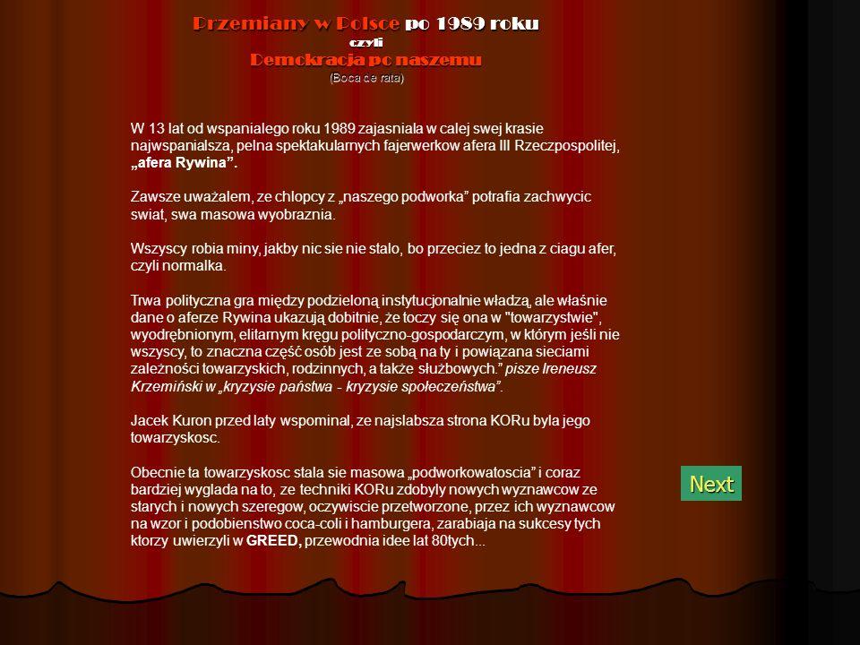 Przemiany w Polsce po 1989 roku czyli Demokracja po naszemu (Boca de rata) Next W 13 lat od wspanialego roku 1989 zajasniala w calej swej krasie najwspanialsza, pelna spektakularnych fajerwerkow afera III Rzeczpospolitej, afera Rywina.