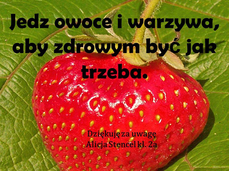 Jedz owoce i warzywa, aby zdrowym by ć jak trzeba. Dziękuję za uwagę Alicja Stencel kl. 2a