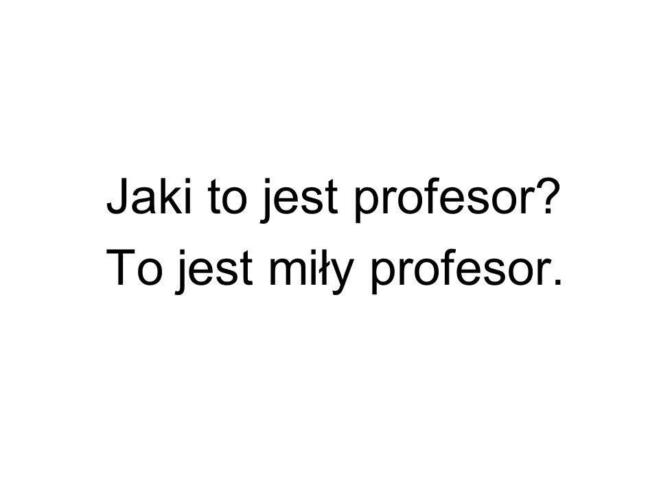 Jaki to jest profesor To jest miły profesor.