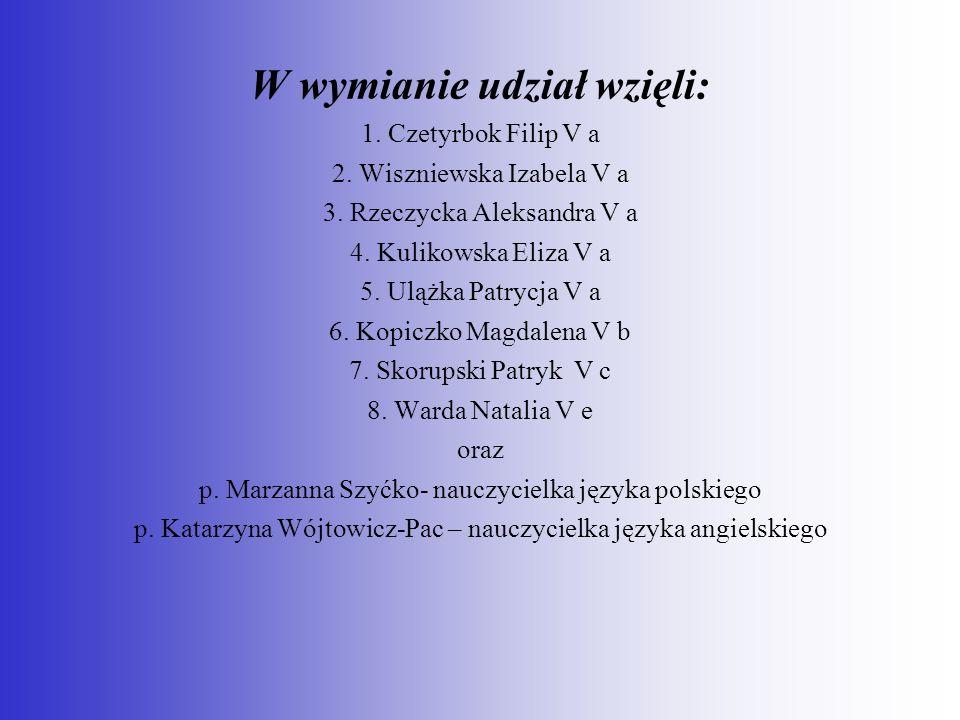 W wymianie udział wzięli: 1. Czetyrbok Filip V a 2. Wiszniewska Izabela V a 3. Rzeczycka Aleksandra V a 4. Kulikowska Eliza V a 5. Ulążka Patrycja V a