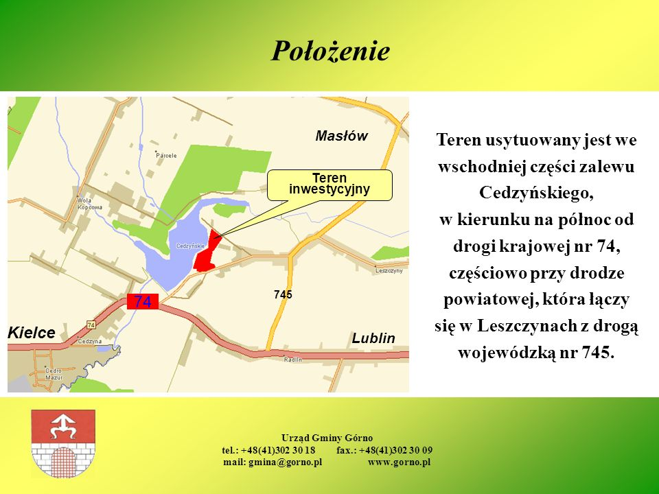 Urząd Gminy Górno tel.: +48(41)302 30 18 fax.: +48(41)302 30 09 mail: gmina@gorno.pl www.gorno.pl Położenie Teren inwestycyjny Teren usytuowany jest w