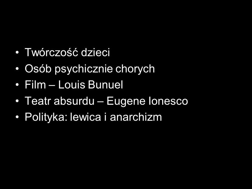 Twórczość dzieci Osób psychicznie chorych Film – Louis Bunuel Teatr absurdu – Eugene Ionesco Polityka: lewica i anarchizm