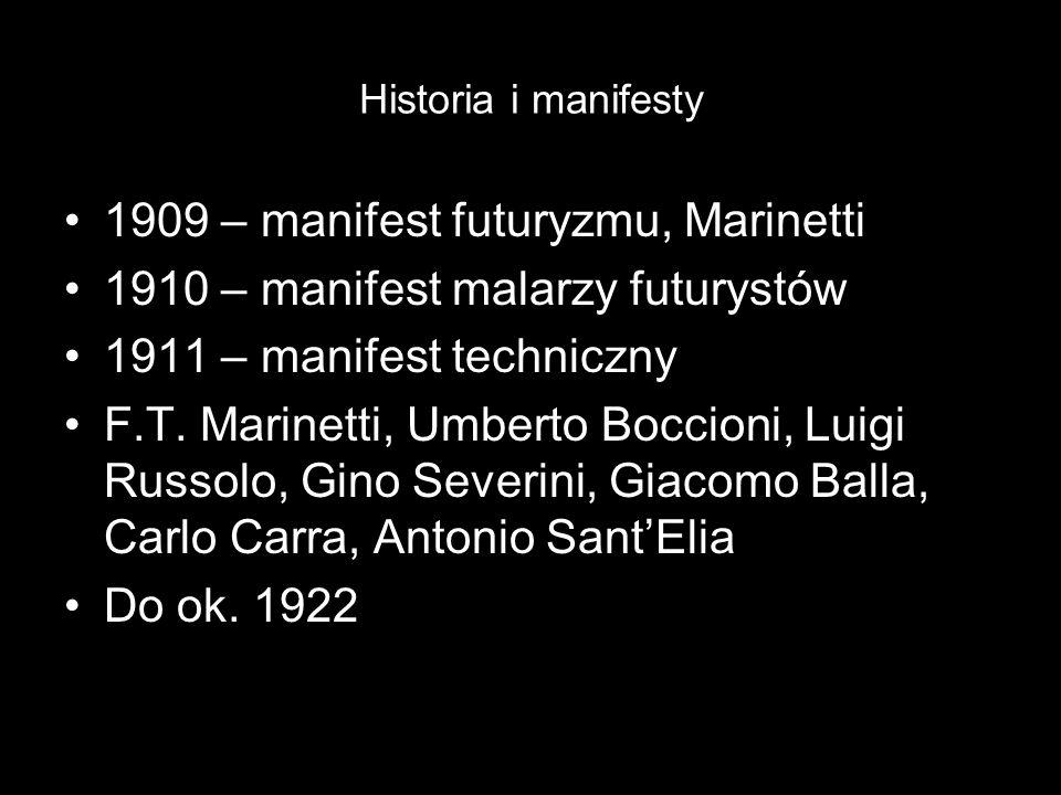Historia i manifesty 1909 – manifest futuryzmu, Marinetti 1910 – manifest malarzy futurystów 1911 – manifest techniczny F.T. Marinetti, Umberto Boccio