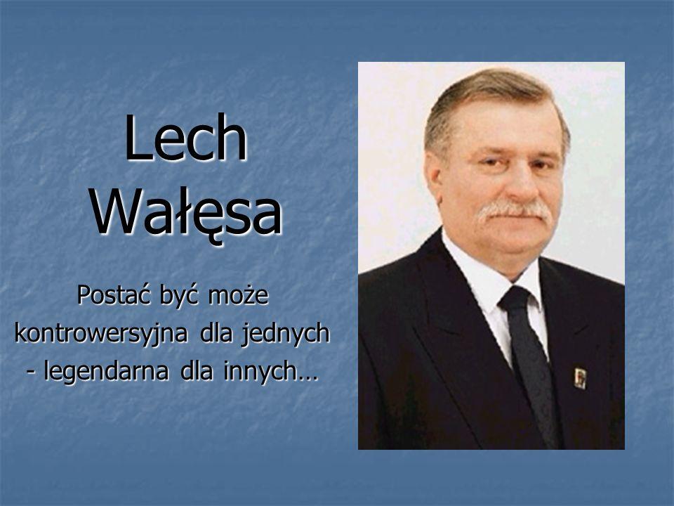 Lech Wałęsa Postać być może kontrowersyjna dla jednych - legendarna dla innych…