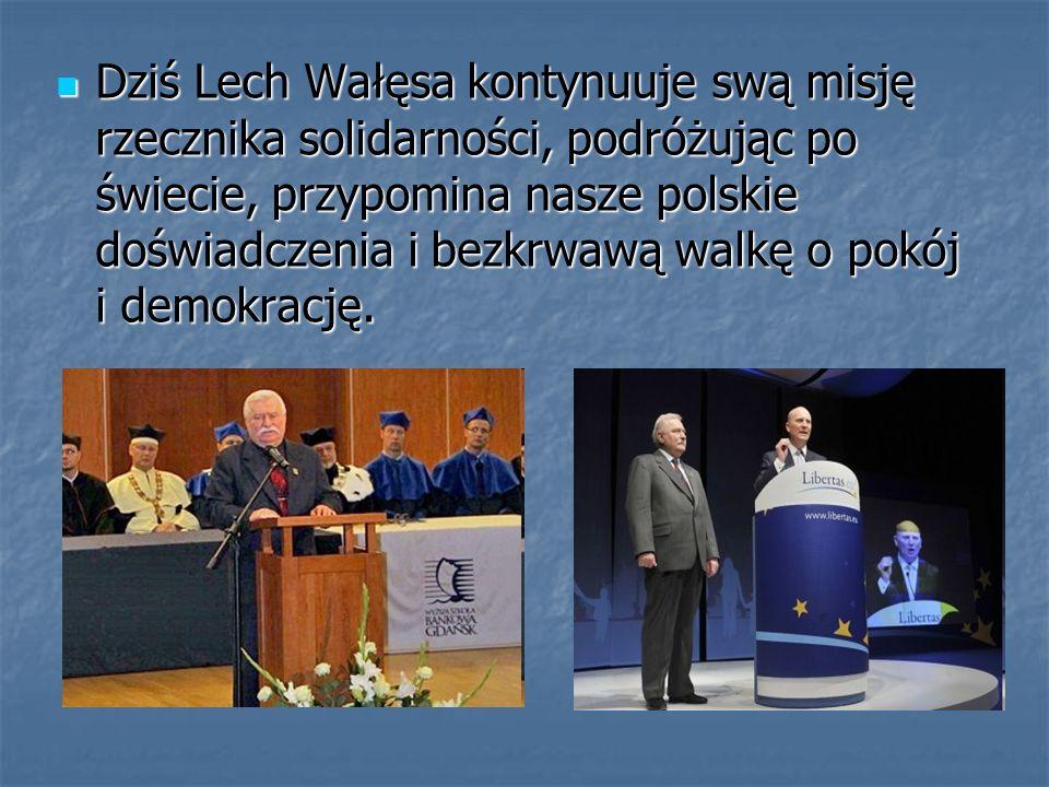 Dziś Lech Wałęsa kontynuuje swą misję rzecznika solidarności, podróżując po świecie, przypomina nasze polskie doświadczenia i bezkrwawą walkę o pokój