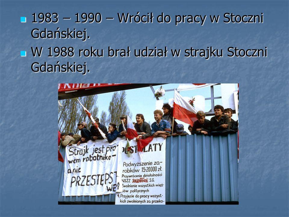1983 – 1990 – Wrócił do pracy w Stoczni Gdańskiej. 1983 – 1990 – Wrócił do pracy w Stoczni Gdańskiej. W 1988 roku brał udział w strajku Stoczni Gdańsk