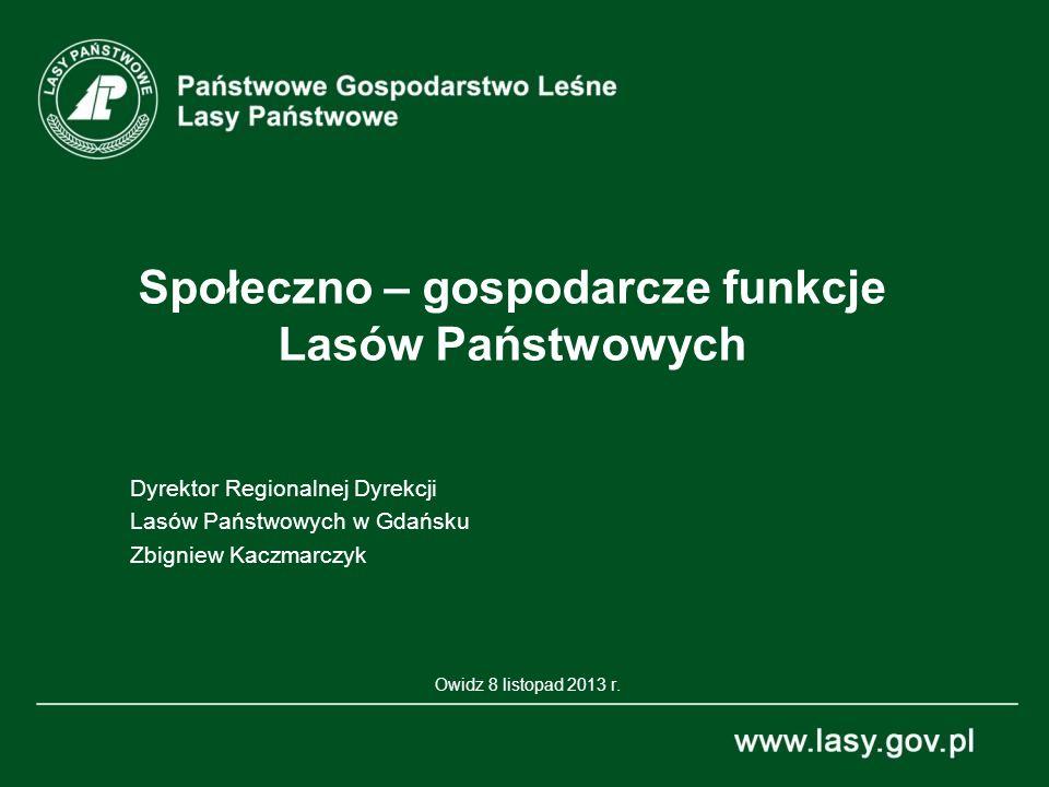 Społeczno – gospodarcze funkcje Lasów Państwowych Dyrektor Regionalnej Dyrekcji Lasów Państwowych w Gdańsku Zbigniew Kaczmarczyk Owidz 8 listopad 2013