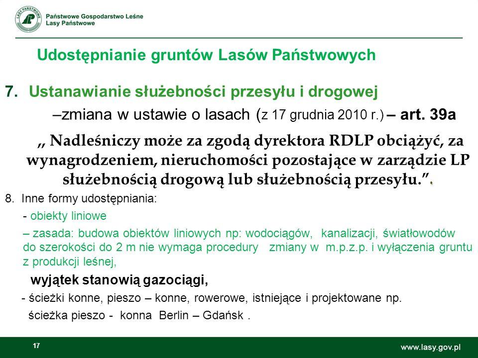 17 Udostępnianie gruntów Lasów Państwowych 7.Ustanawianie służebności przesyłu i drogowej –zmiana w ustawie o lasach ( z 17 grudnia 2010 r.) – art. 39