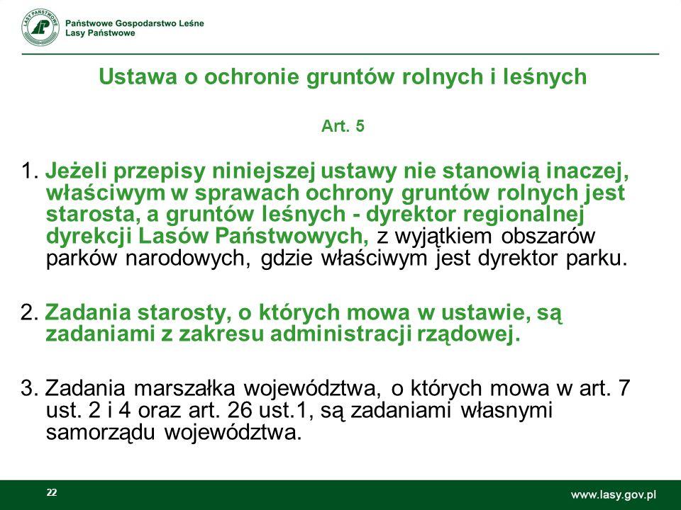 22 Art. 5 1. Jeżeli przepisy niniejszej ustawy nie stanowią inaczej, właściwym w sprawach ochrony gruntów rolnych jest starosta, a gruntów leśnych - d