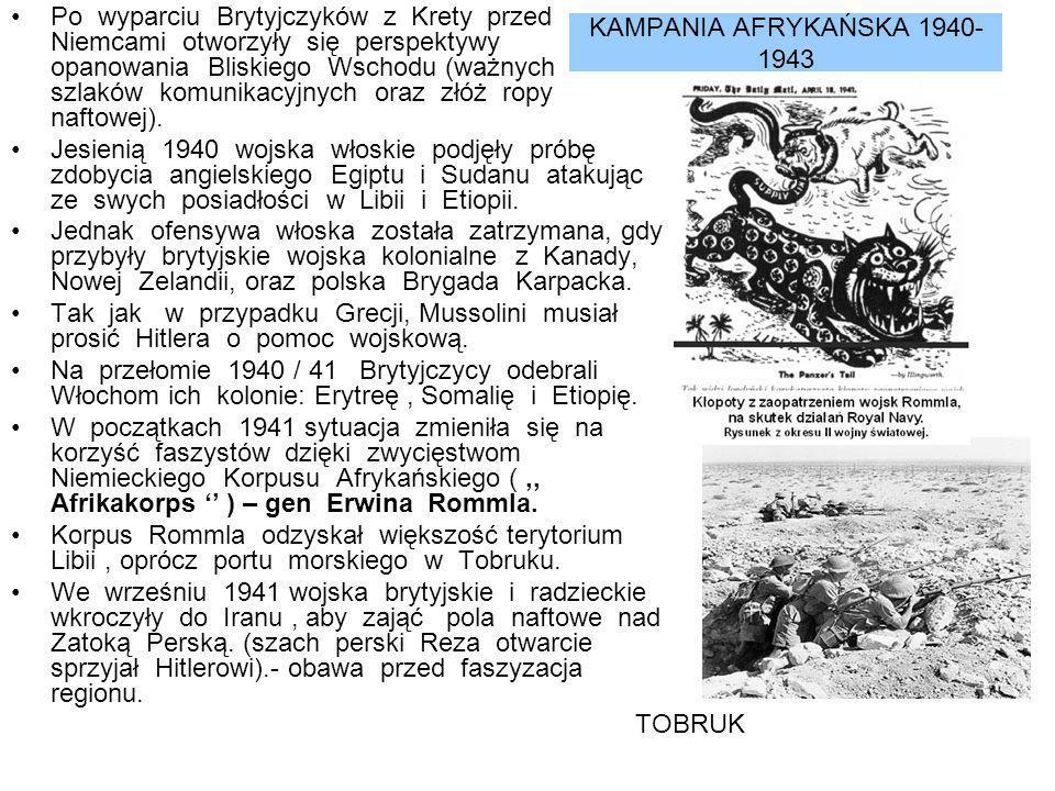 KAMPANIA AFRYKAŃSKA 1940- 1943 Po wyparciu Brytyjczyków z Krety przed Niemcami otworzyły się perspektywy opanowania Bliskiego Wschodu (ważnych szlaków