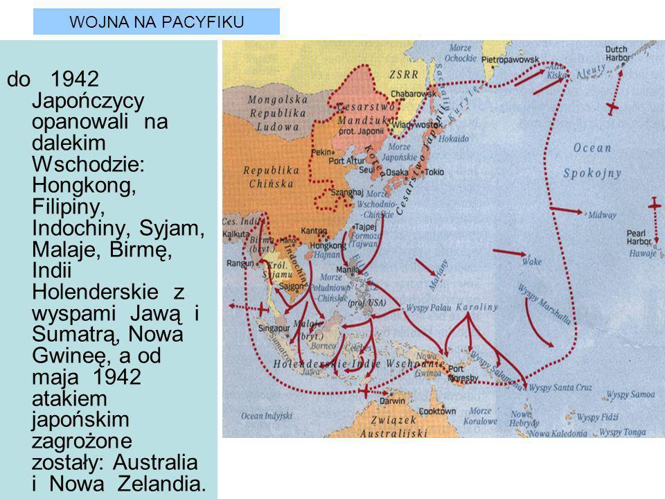 WOJNA NA PACYFIKU do 1942 Japończycy opanowali na dalekim Wschodzie: Hongkong, Filipiny, Indochiny, Syjam, Malaje, Birmę, Indii Holenderskie z wyspami