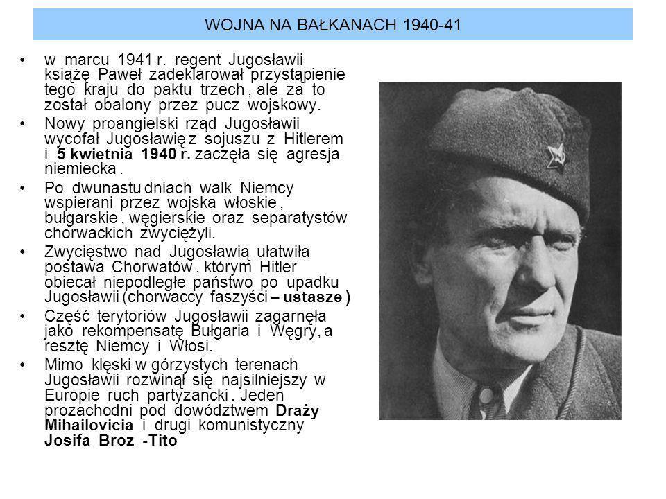 WOJNA NA BAŁKANACH 1940-41 w marcu 1941 r. regent Jugosławii książę Paweł zadeklarował przystąpienie tego kraju do paktu trzech, ale za to został obal