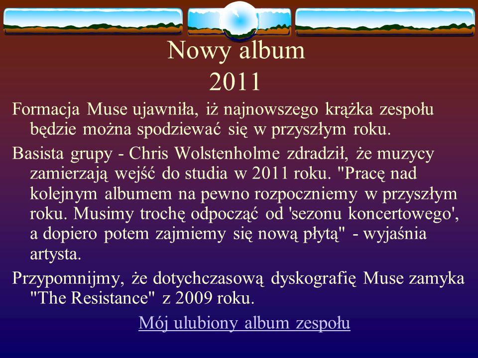 Nowy album 2011 Formacja Muse ujawniła, iż najnowszego krążka zespołu będzie można spodziewać się w przyszłym roku. Basista grupy - Chris Wolstenholme