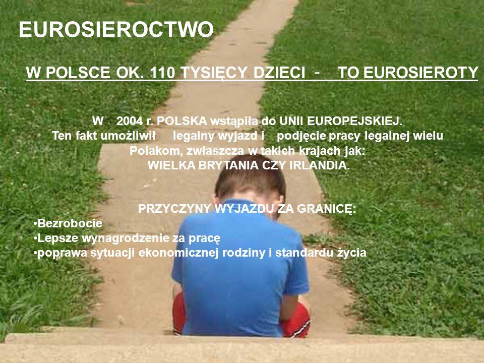 EUROSIEROCTWO W POLSCE OK. 110 TYSIĘCY DZIECI - TO EUROSIEROTY W 2004 r. POLSKA wstąpiła do UNII EUROPEJSKIEJ. Ten fakt umożliwił legalny wyjazd i pod
