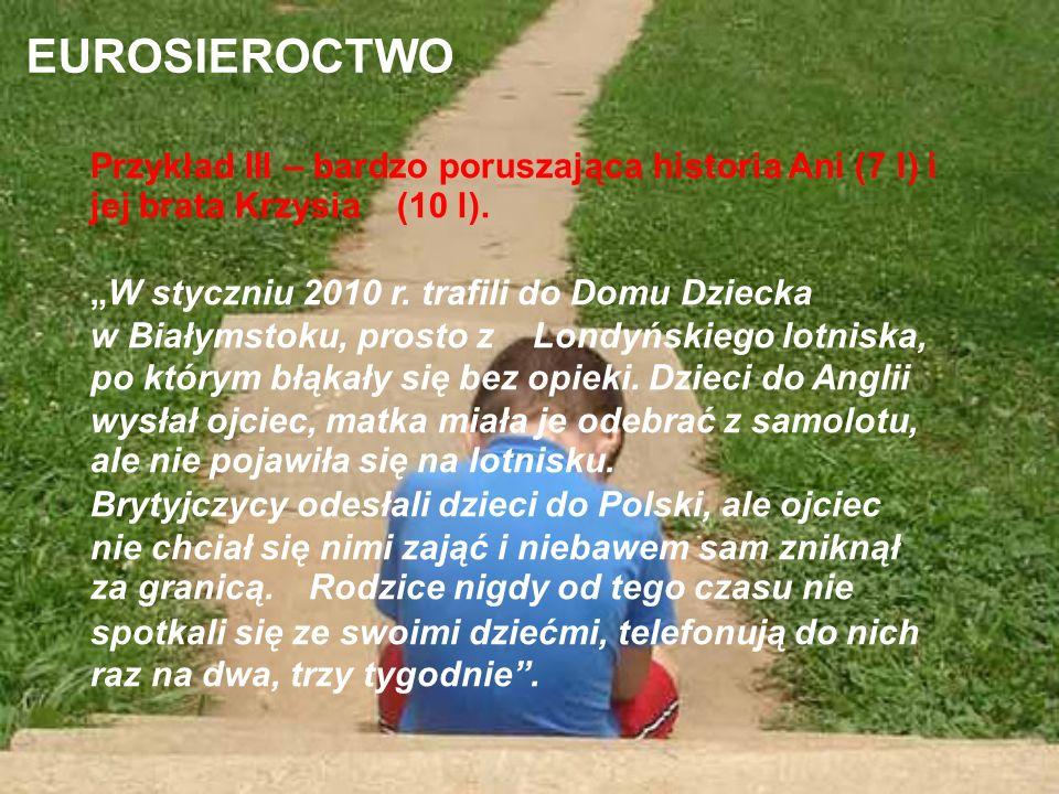 EUROSIEROCTWO Przykład III – bardzo poruszająca historia Ani (7 l) i jej brata Krzysia (10 l). W styczniu 2010 r. trafili do Domu Dziecka w Białymstok