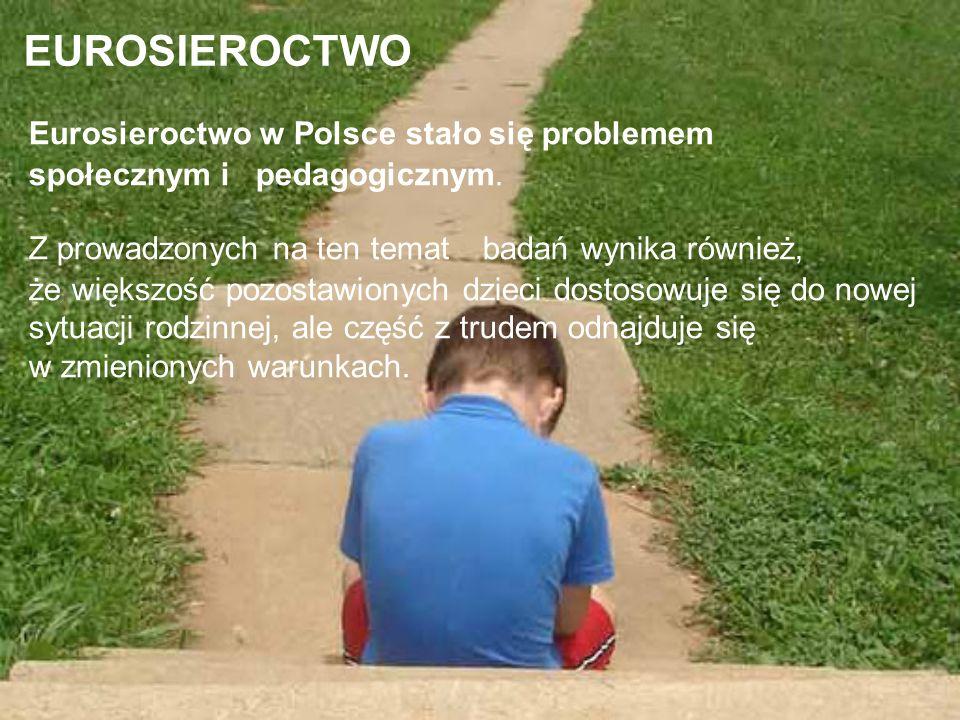 EUROSIEROCTWO Eurosieroctwo w Polsce stało się problemem społecznym i pedagogicznym. Z prowadzonych na ten temat badań wynika również, że większość po