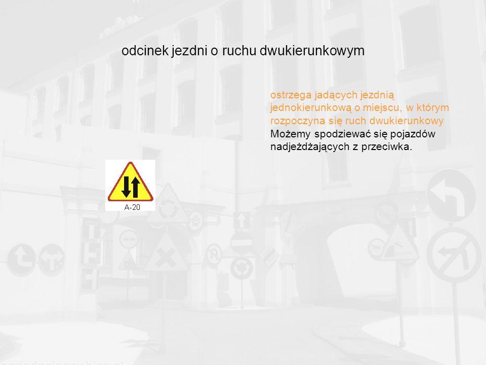 odcinek jezdni o ruchu dwukierunkowym ostrzega jadących jezdnią jednokierunkową o miejscu, w którym rozpoczyna się ruch dwukierunkowy Możemy spodziewać się pojazdów nadjeżdżających z przeciwka.