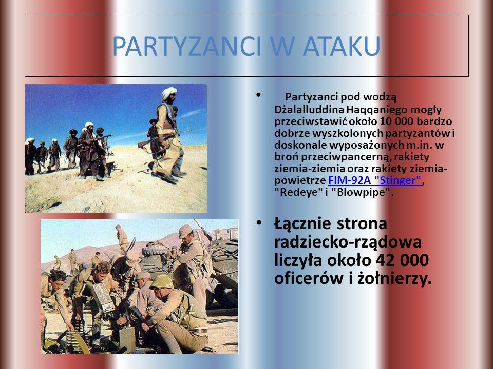 PARTYZANCI W ATAKU Partyzanci pod wodzą Dżalalluddina Haqqaniego mogły przeciwstawić około 10 000 bardzo dobrze wyszkolonych partyzantów i doskonale w