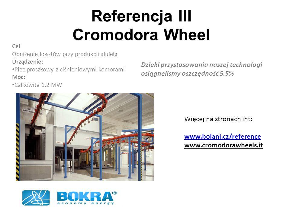 Referencja III Cromodora Wheel Dzieki przystosowaniu naszej technologi osiągnelismy oszczędność 5.5% Więcej na stronach int: www.bolani.cz/reference www.cromodorawheels.it Cel Obniżenie kosztów przy produkcji alufelg Urządzenie: Piec proszkowy z ciśnieniowymi komorami Moc: Całkowita 1,2 MW