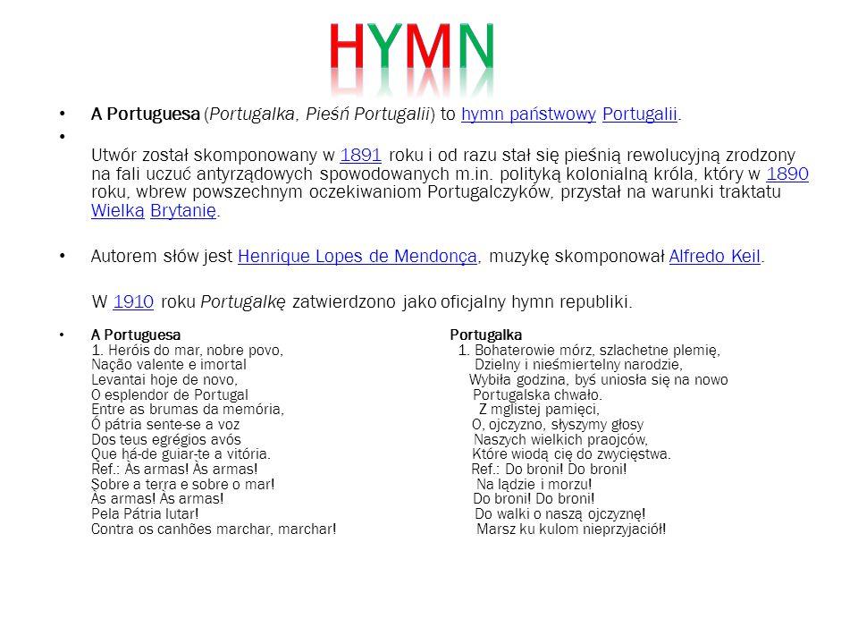A Portuguesa (Portugalka, Pieśń Portugalii) to hymn państwowy Portugalii.hymn państwowyPortugalii Utwór został skomponowany w 1891 roku i od razu stał się pieśnią rewolucyjną zrodzony na fali uczuć antyrządowych spowodowanych m.in.