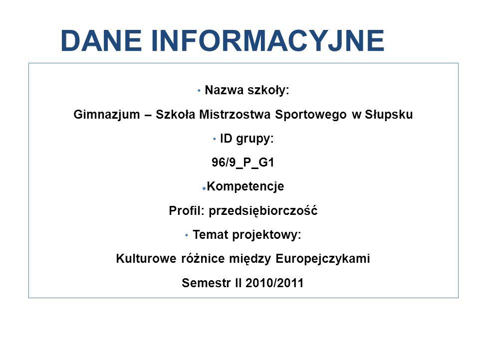 DANE INFORMACYJNE Nazwa szkoły: Gimnazjum – Szkoła Mistrzostwa Sportowego w Słupsku ID grupy: 96/9_P_G1 Kompetencje Profil: przedsiębiorczość Temat projektowy: Kulturowe różnice między Europejczykami Semestr II 2010/2011
