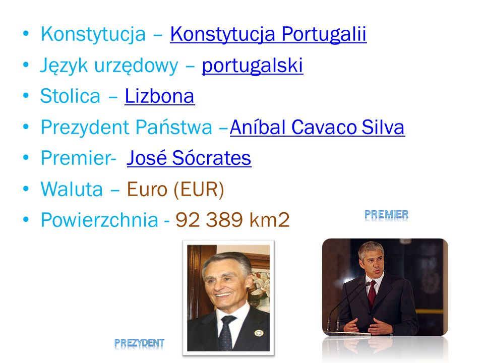 Konstytucja – Konstytucja PortugaliiKonstytucja Portugalii Język urzędowy – portugalskiportugalski Stolica – LizbonaLizbona Prezydent Państwa –Aníbal Cavaco SilvaAníbal Cavaco Silva Premier- José SócratesJosé Sócrates Waluta – Euro (EUR) Powierzchnia - 92 389 km2