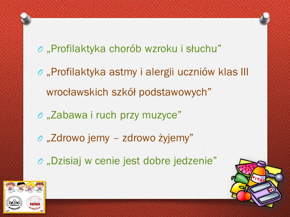 O Profilaktyka chorób wzroku i słuchu O Profilaktyka astmy i alergii uczniów klas III wrocławskich szkół podstawowych O Zabawa i ruch przy muzyce O Zd