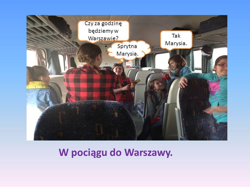 W pociągu do Warszawy. Czy za godzinę będziemy w Warszawie? Tak Marysia. Sprytna Marysia.