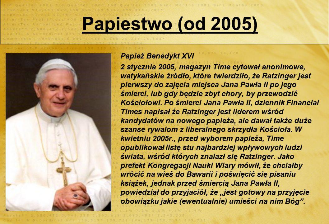 Papiestwo (od 2005) Papież Benedykt XVI 2 stycznia 2005, magazyn Time cytował anonimowe, watykańskie źródło, które twierdziło, że Ratzinger jest pierwszy do zajęcia miejsca Jana Pawła II po jego śmierci, lub gdy będzie zbyt chory, by przewodzić Kościołowi.
