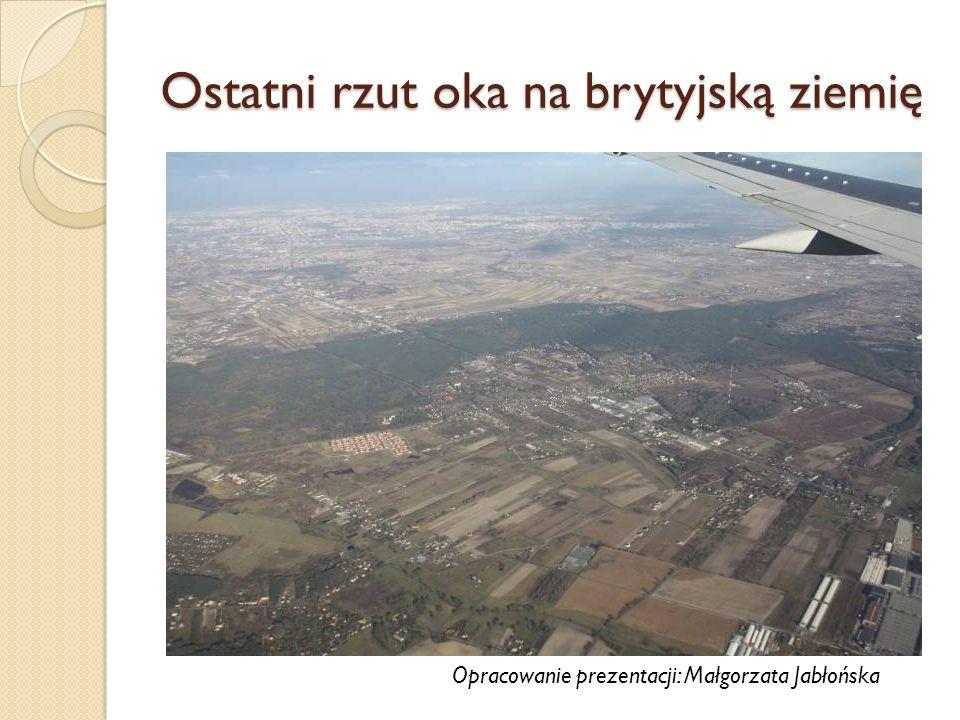 Ostatni rzut oka na brytyjską ziemię Opracowanie prezentacji: Małgorzata Jabłońska