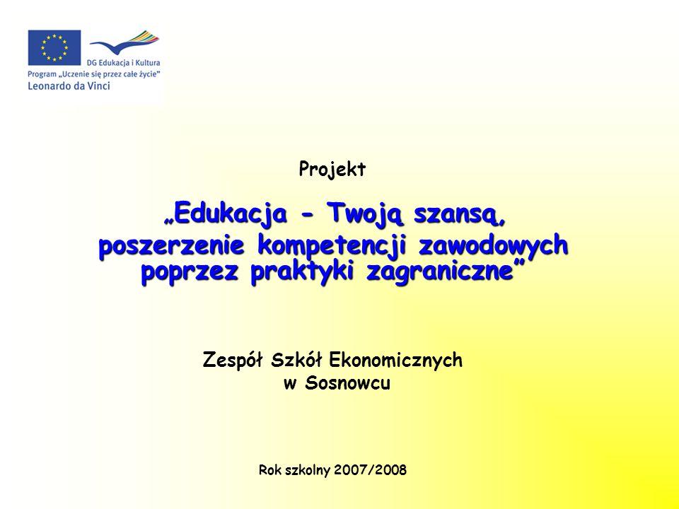 Projekt Edukacja - Twoją szansą,Edukacja - Twoją szansą, poszerzenie kompetencji zawodowych poprzez praktyki zagraniczne Zespół Szkół Ekonomicznych w Sosnowcu Rok szkolny 2007/2008
