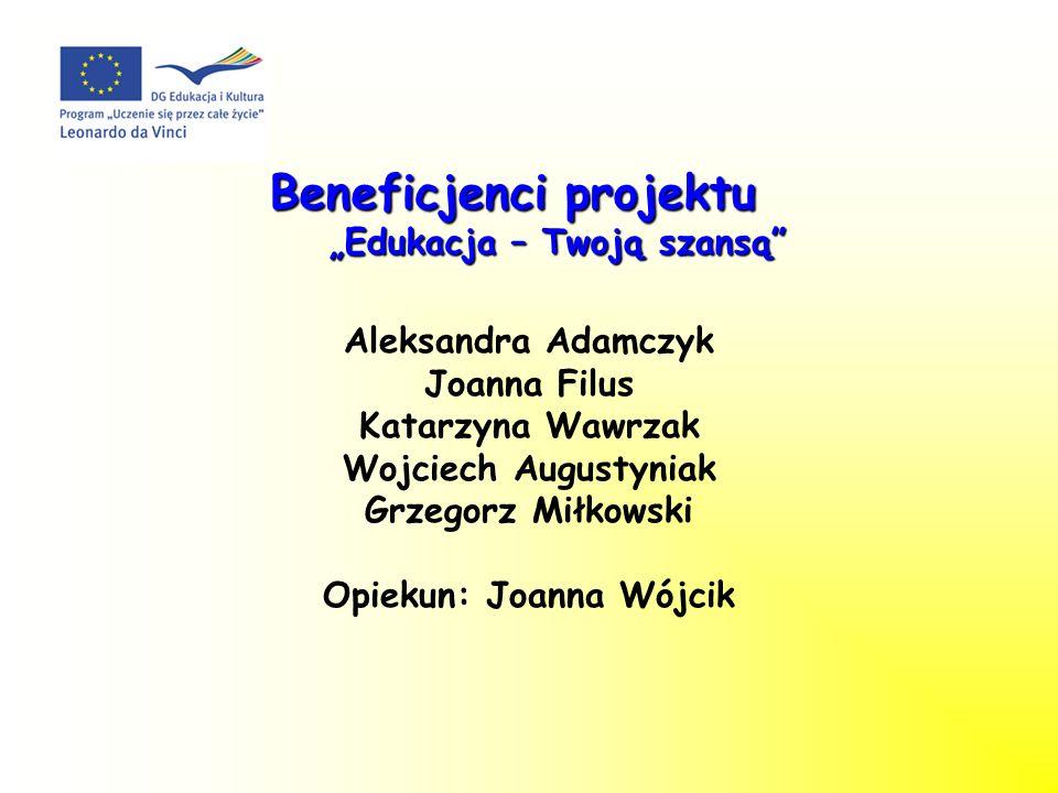 Beneficjenci projektu Edukacja – Twoją szansą Aleksandra Adamczyk Joanna Filus Katarzyna Wawrzak Wojciech Augustyniak Grzegorz Miłkowski Opiekun: Joan