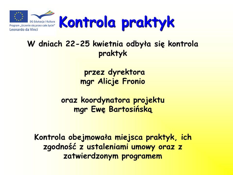 Kontrola praktyk W dniach 22-25 kwietnia odbyła się kontrola praktyk przez dyrektora mgr Alicje Fronio oraz koordynatora projektu mgr Ewę Bartosińską Kontrola obejmowała miejsca praktyk, ich zgodność z ustaleniami umowy oraz z zatwierdzonym programem