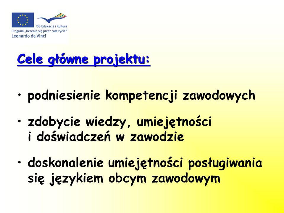 Cele główne projektu: podniesienie kompetencji zawodowych zdobycie wiedzy, umiejętności i doświadczeń w zawodzie doskonalenie umiejętności posługiwania się językiem obcym zawodowym