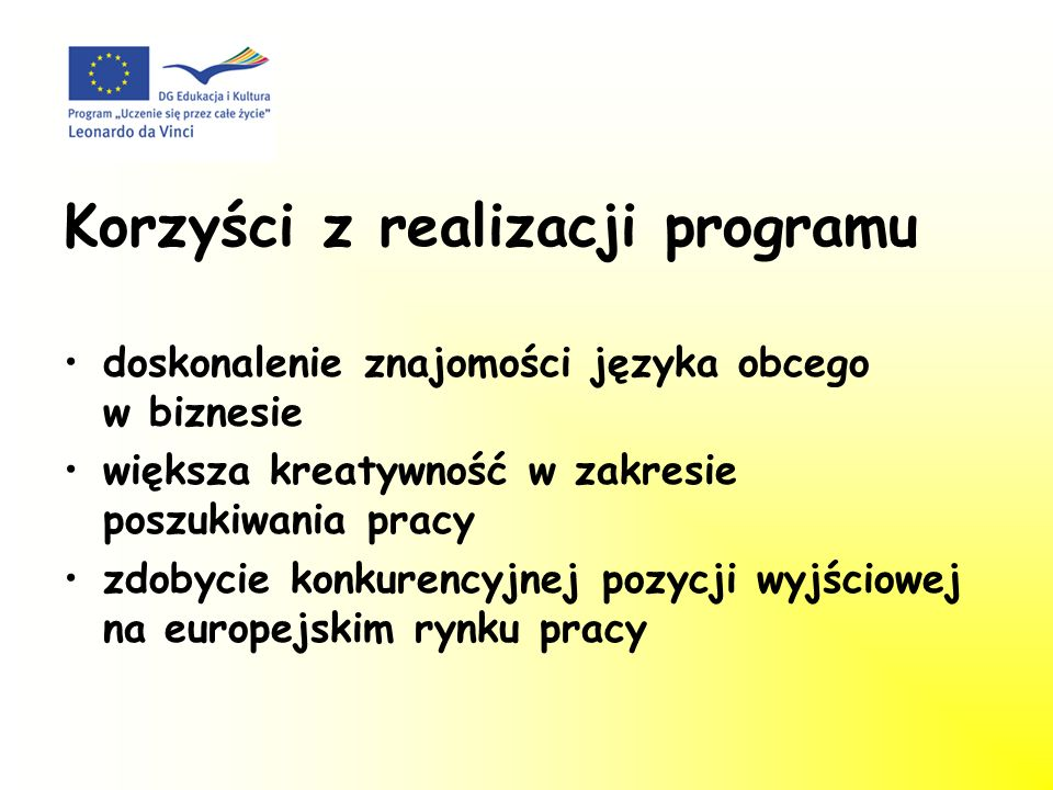 Korzyści z realizacji programu doskonalenie znajomości języka obcego w biznesie większa kreatywność w zakresie poszukiwania pracy zdobycie konkurencyjnej pozycji wyjściowej na europejskim rynku pracy