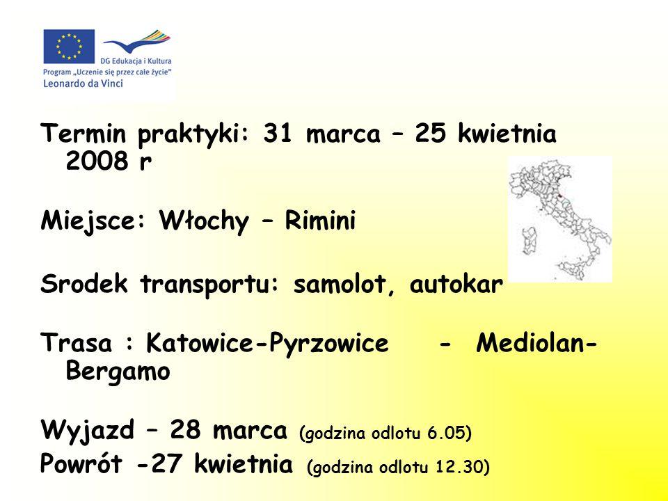 Termin praktyki: 31 marca – 25 kwietnia 2008 r Miejsce: Włochy – Rimini Srodek transportu: samolot, autokar Trasa : Katowice-Pyrzowice - Mediolan- Bergamo Wyjazd – 28 marca (godzina odlotu 6.05) Powrót -27 kwietnia (godzina odlotu 12.30)