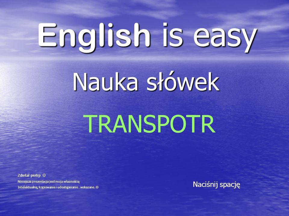 English is easy Nauka słówek Naciśnij spację TRANSPOTR Zdiełał piotrp Niniejsza prezentacja jest moja własnością Intelektualną, kopiowanie i udostępni