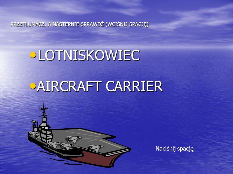 PRZETŁUMACZ, A NASTĘPNIE SPRAWDŹ (WCIŚNIJ SPACJĘ) LOTNISKOWIEC LOTNISKOWIEC AIRCRAFT CARRIER AIRCRAFT CARRIER Naciśnij spację