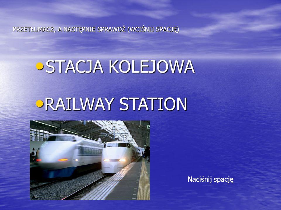 PRZETŁUMACZ, A NASTĘPNIE SPRAWDŹ (WCIŚNIJ SPACJĘ) STACJA KOLEJOWA STACJA KOLEJOWA RAILWAY STATION RAILWAY STATION Naciśnij spację