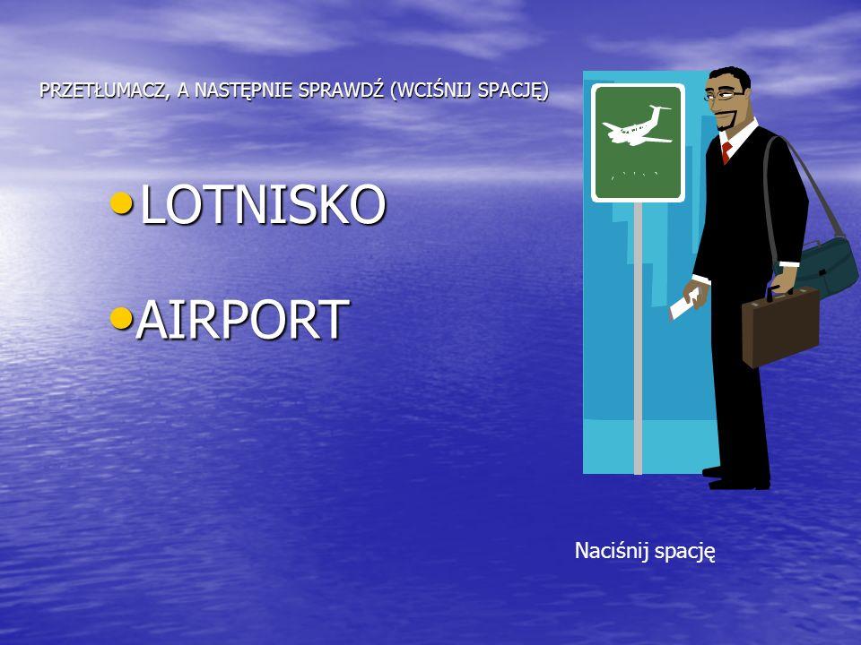 PRZETŁUMACZ, A NASTĘPNIE SPRAWDŹ (WCIŚNIJ SPACJĘ) LOTNISKO LOTNISKO AIRPORT AIRPORT Naciśnij spację