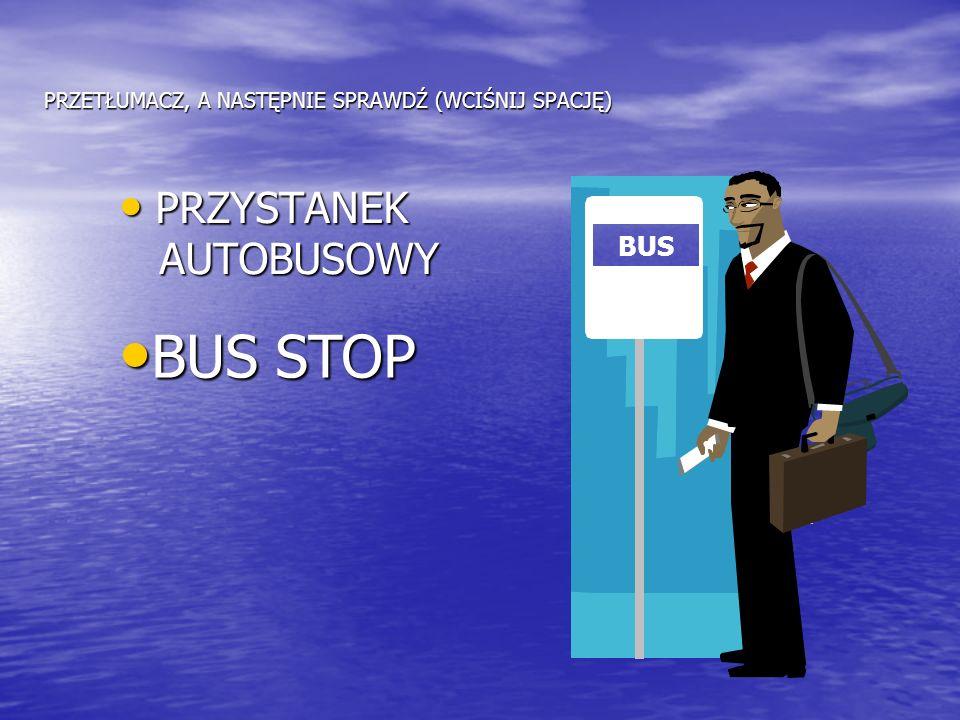 PRZETŁUMACZ, A NASTĘPNIE SPRAWDŹ (WCIŚNIJ SPACJĘ) PRZYSTANEK PRZYSTANEK AUTOBUSOWY AUTOBUSOWY BUS STOP BUS STOP Naciśnij spację BUS